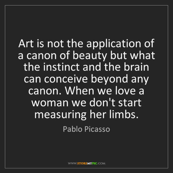 Pablo Picasso: Art is not the application of a canon of beauty but what...