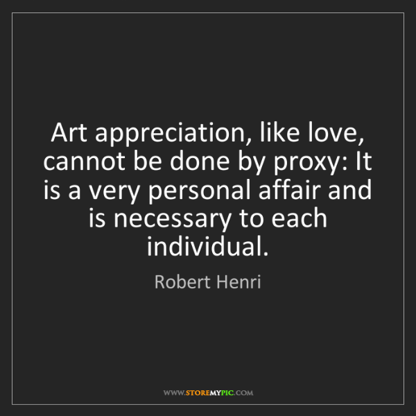 Robert Henri: Art appreciation, like love, cannot be done by proxy:...