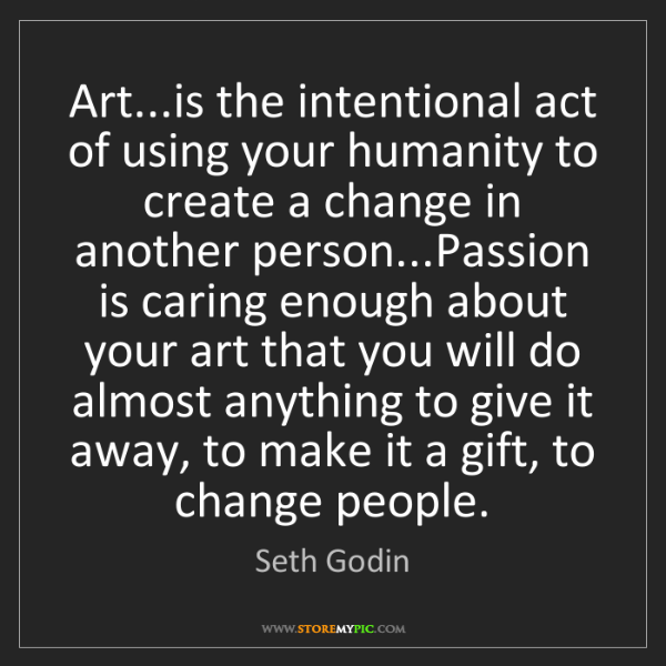 Seth Godin: Art...is the intentional act of using your humanity to...