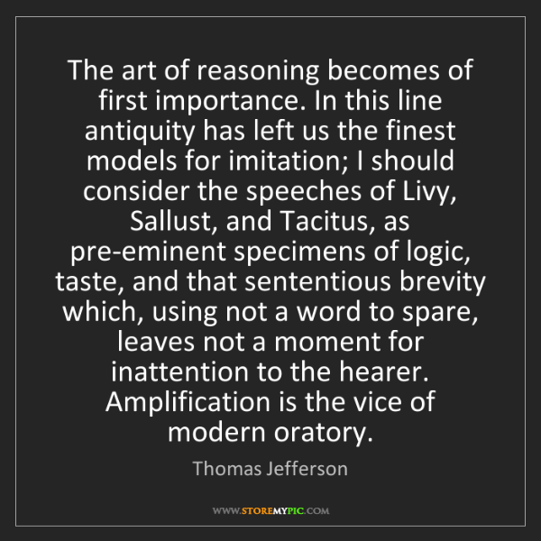 Thomas Jefferson: The art of reasoning becomes of first importance. In...