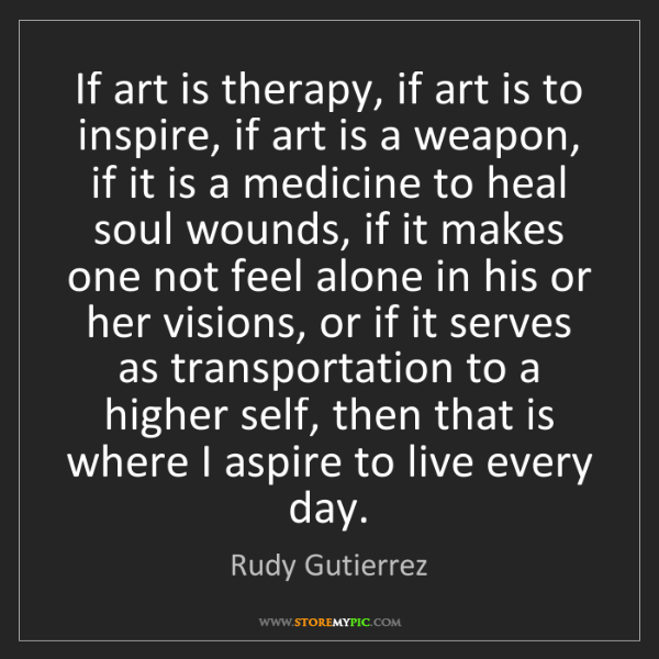 Rudy Gutierrez: If art is therapy, if art is to inspire, if art is a...