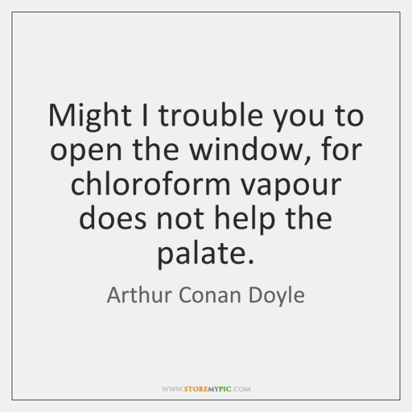 Might I trouble you to open the window, for chloroform vapour does ...