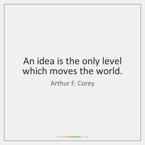 An idea is the only level which moves the world.