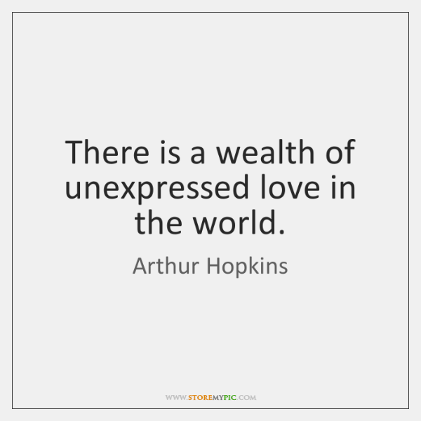There is a wealth of unexpressed love in the world.