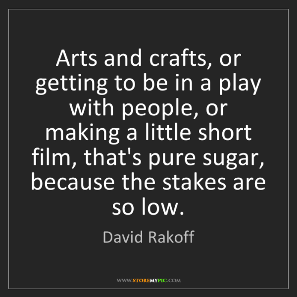 David Rakoff: Arts and crafts, or getting to be in a play with people,...