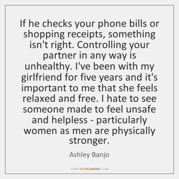If he checks your phone bills or shopping receipts, something isn't right. ...