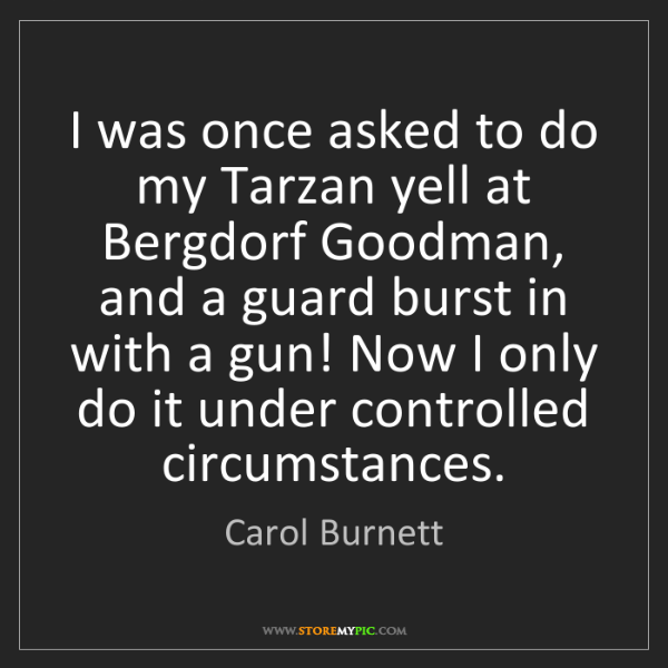 Carol Burnett: I was once asked to do my Tarzan yell at Bergdorf Goodman,...