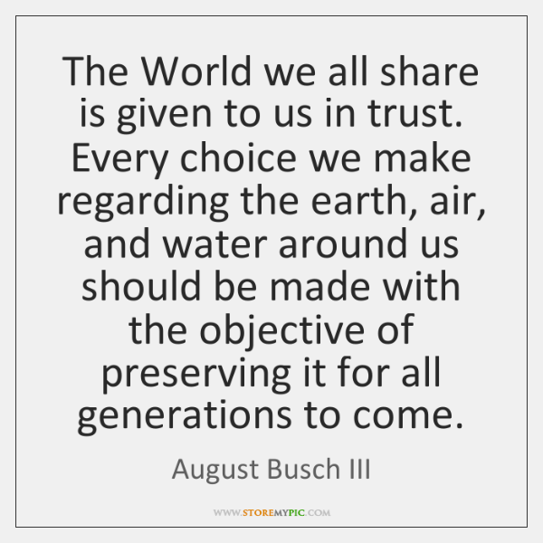 The World we all share is given to us in trust. Every ...