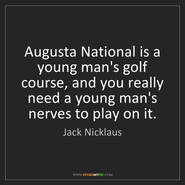 Jack Nicklaus: Augusta National is a young man's golf course, and you...