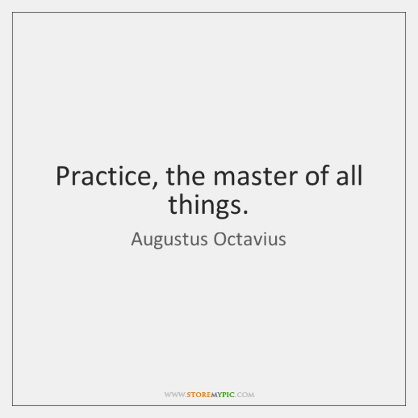 Practice, the master of all things.