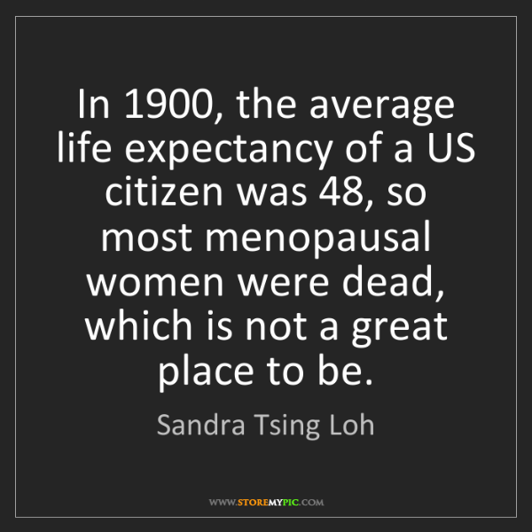 Sandra Tsing Loh: In 1900, the average life expectancy of a US citizen...