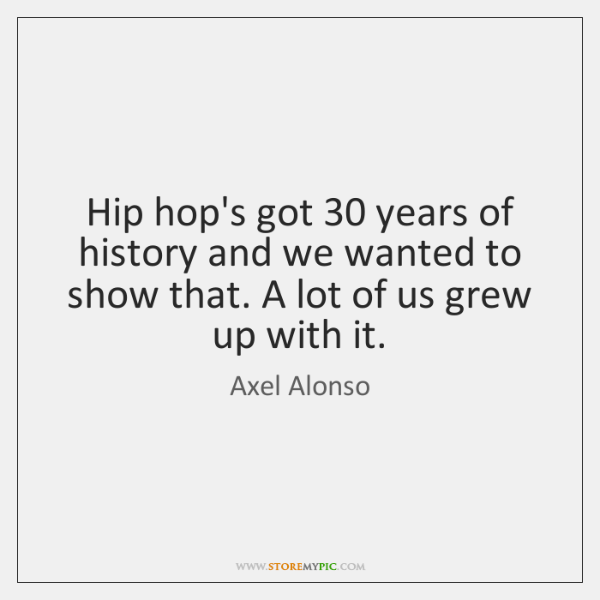 Hip hop's got 30 years of history and we wanted to show that. ...