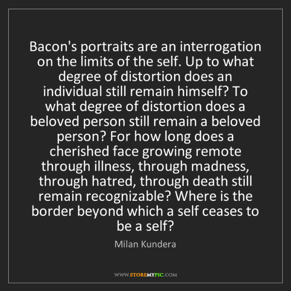 Milan Kundera: Bacon's portraits are an interrogation on the limits...