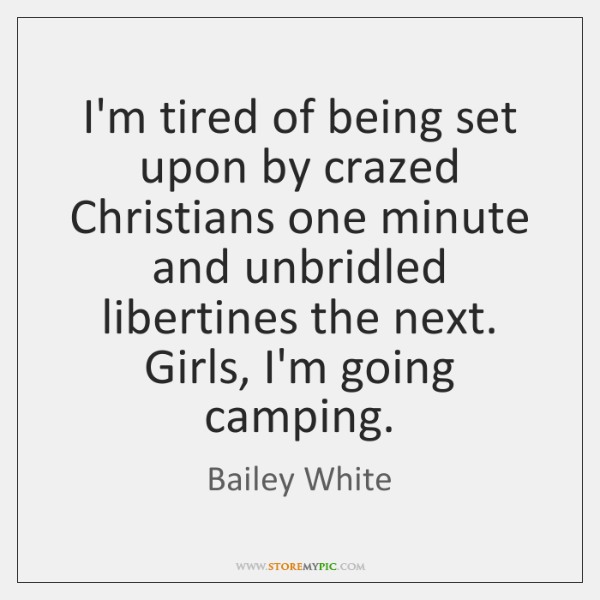 I'm tired of being set upon by crazed Christians one minute and ...