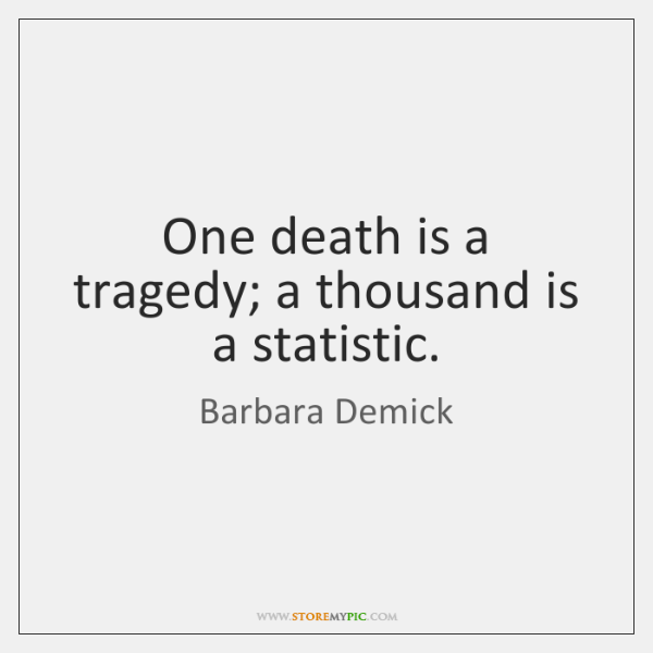 One death is a tragedy; a thousand is a statistic.