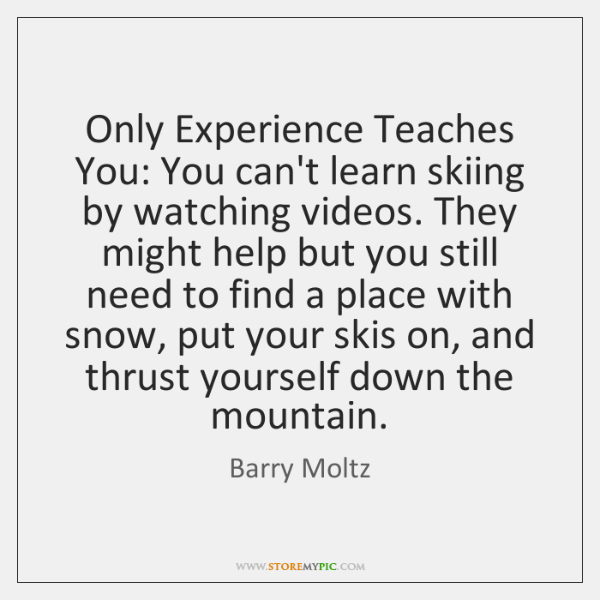 Only Experience Teaches You: You can't learn skiing by watching videos. They ...