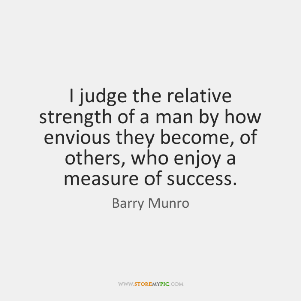 I judge the relative strength of a man by how envious they ...
