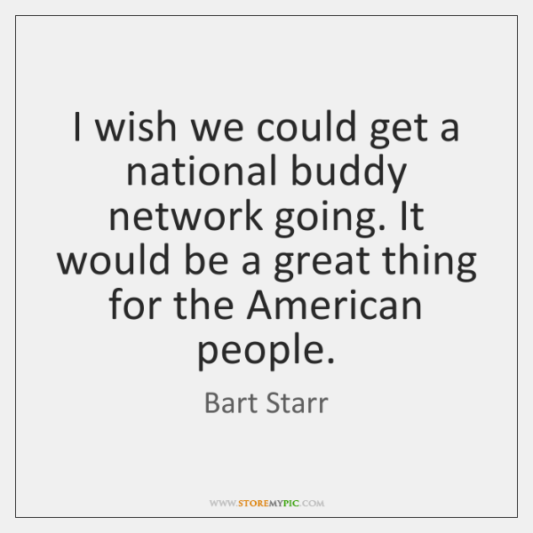 I wish we could get a national buddy network going. It would ...