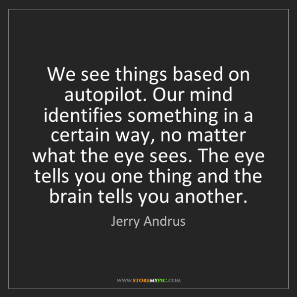 Jerry Andrus: We see things based on autopilot. Our mind identifies...