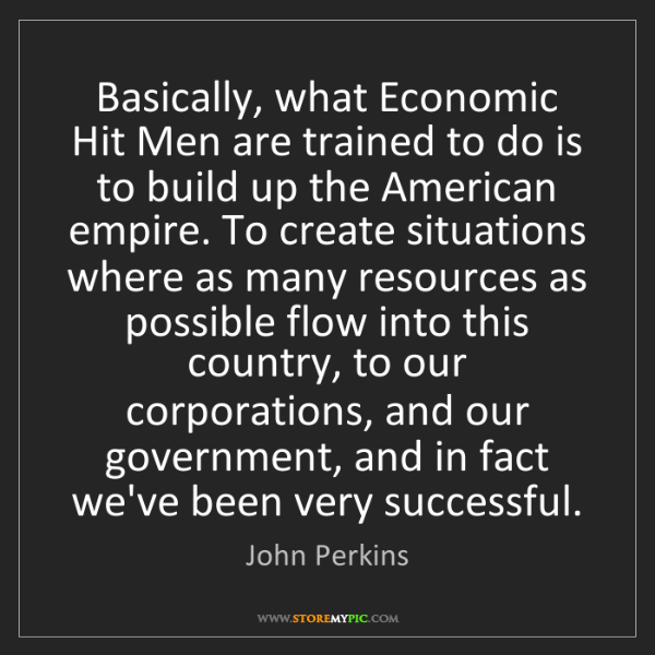 John Perkins: Basically, what Economic Hit Men are trained to do is...