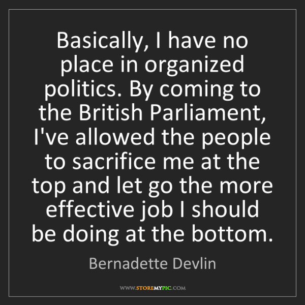 Bernadette Devlin: Basically, I have no place in organized politics. By...