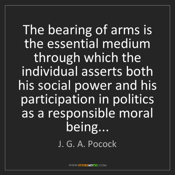 J. G. A. Pocock: The bearing of arms is the essential medium through which...