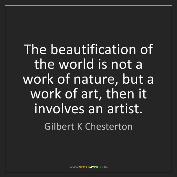 Gilbert K Chesterton: The beautification of the world is not a work of nature,...