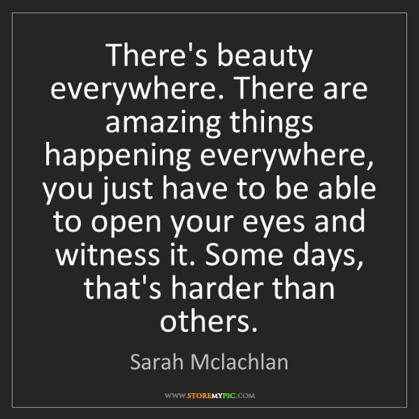 Sarah Mclachlan: There's beauty everywhere. There are amazing things happening...