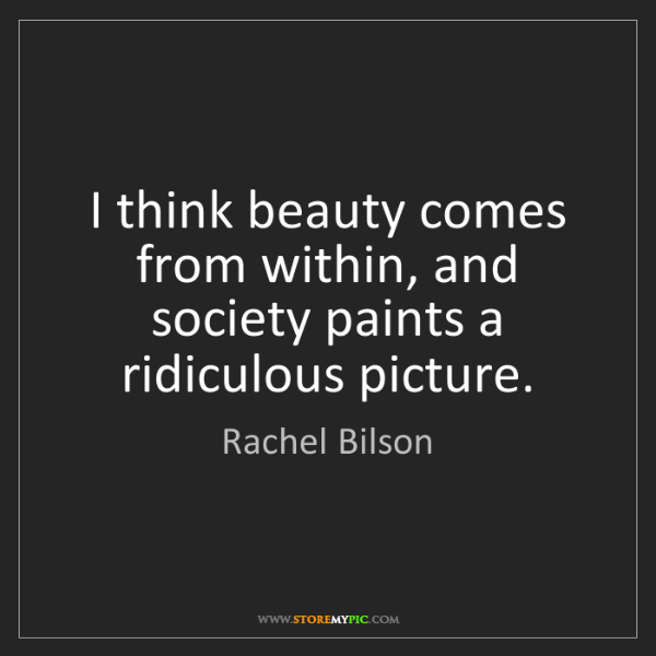 Rachel Bilson: I think beauty comes from within, and society paints...