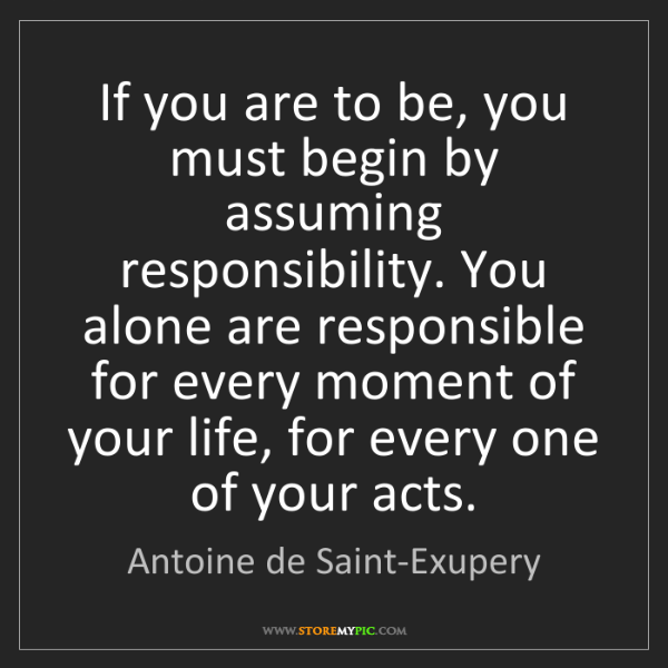 Antoine de Saint-Exupery: If you are to be, you must begin by assuming responsibility....