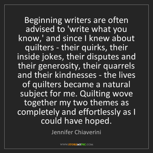 Jennifer Chiaverini: Beginning writers are often advised to 'write what you...