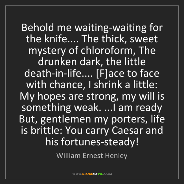 William Ernest Henley: Behold me waiting-waiting for the knife.... The thick,...