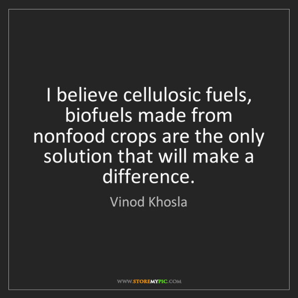 Vinod Khosla: I believe cellulosic fuels, biofuels made from nonfood...