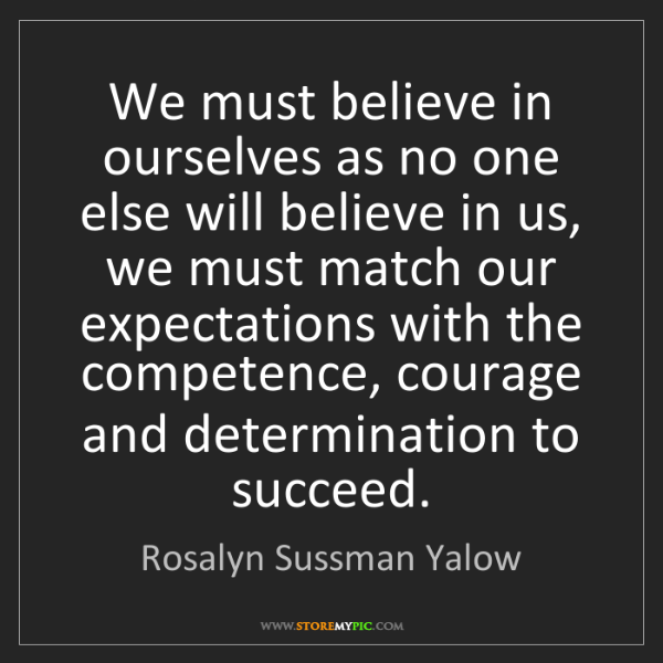 Rosalyn Sussman Yalow: We must believe in ourselves as no one else will believe...