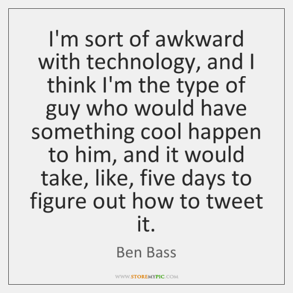 I'm sort of awkward with technology, and I think I'm the type ...