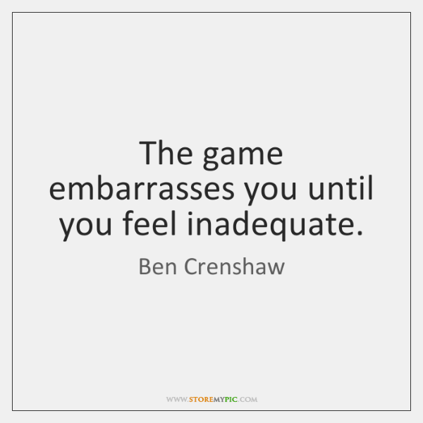 The game embarrasses you until you feel inadequate.