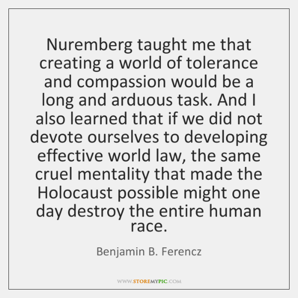Nuremberg taught me that creating a world of tolerance and compassion would ...