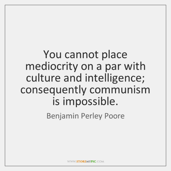 You cannot place mediocrity on a par with culture and intelligence; consequently ...