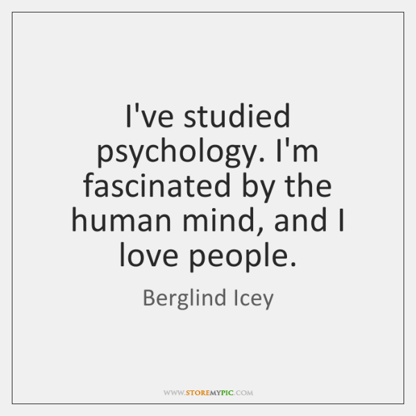 I've studied psychology. I'm fascinated by the human mind, and I love ...