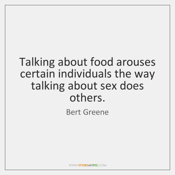 Talking about food arouses certain individuals the way talking about sex does ...