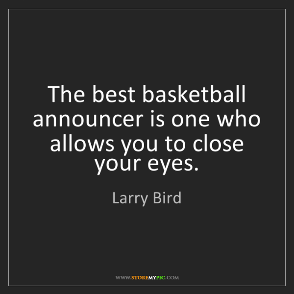Larry Bird: The best basketball announcer is one who allows you to...