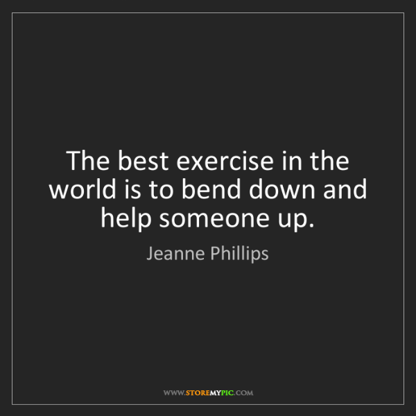 Jeanne Phillips: The best exercise in the world is to bend down and help...