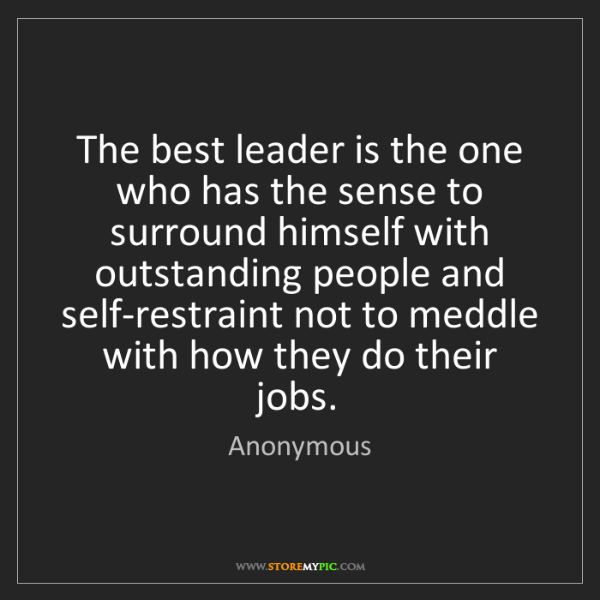 Anonymous: The best leader is the one who has the sense to surround...