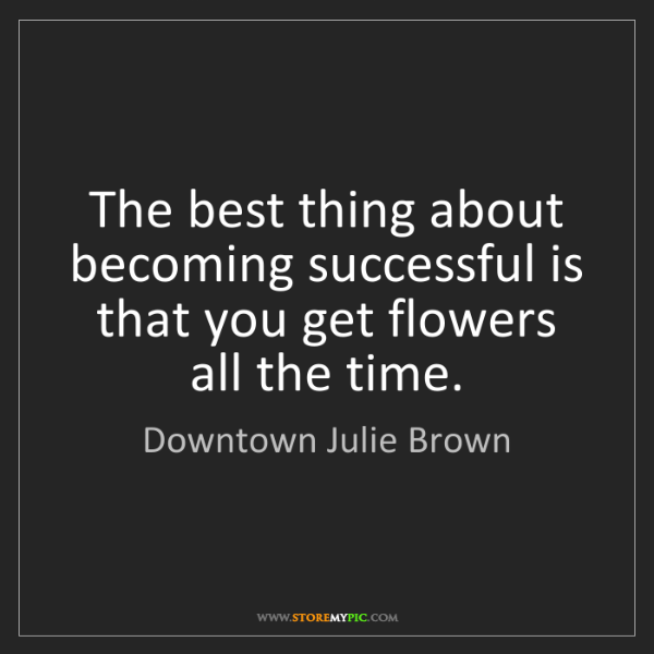 Downtown Julie Brown: The best thing about becoming successful is that you...