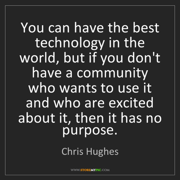 Chris Hughes: You can have the best technology in the world, but if...