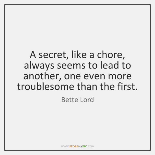 A secret, like a chore, always seems to lead to another, one ...