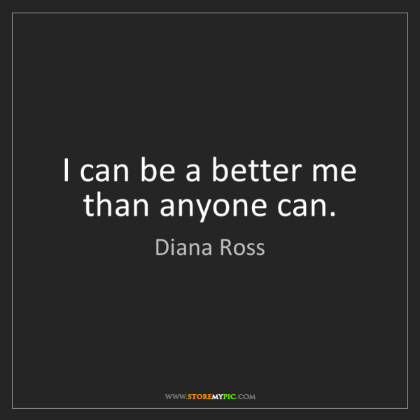 Diana Ross: I can be a better me than anyone can.