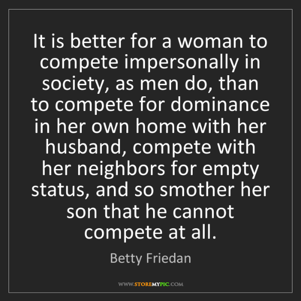 Betty Friedan: It is better for a woman to compete impersonally in society,...
