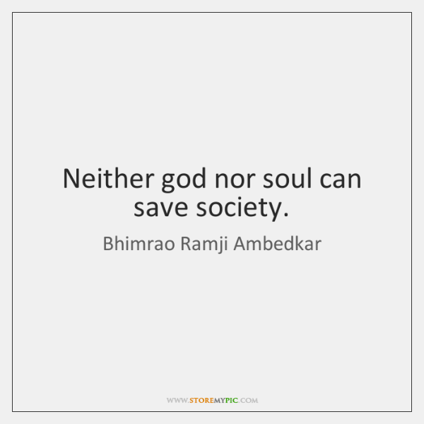 Neither god nor soul can save society.