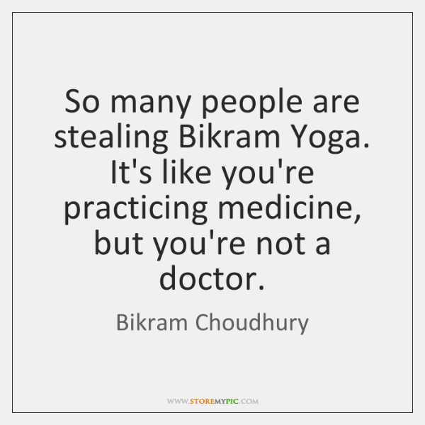 So many people are stealing Bikram Yoga. It's like you're practicing medicine, ...